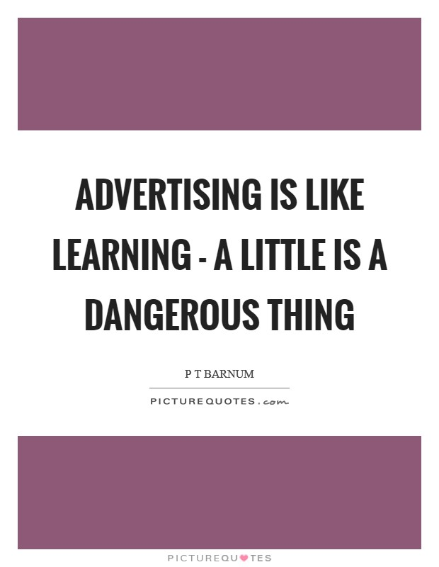 Advertising is like learning - a little is a dangerous thing Picture Quote #1