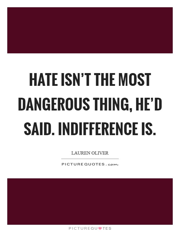 Hate isn't the most dangerous thing, he'd said. Indifference is Picture Quote #1