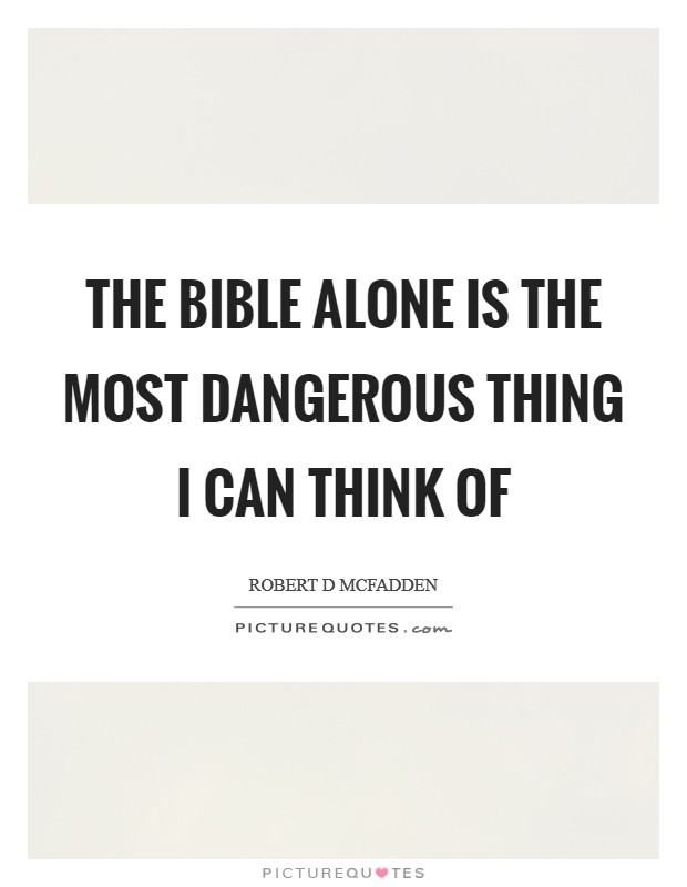 The Bible alone is the most dangerous thing I can think of Picture Quote #1