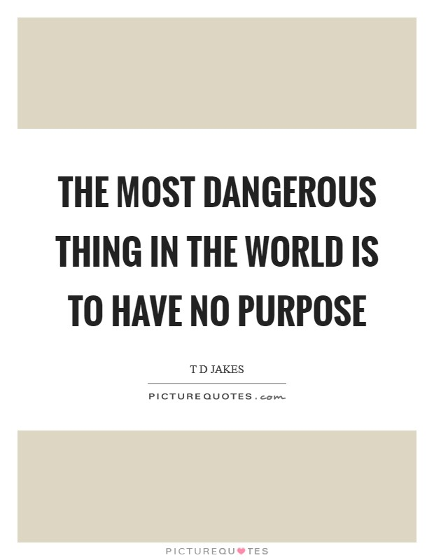 The most dangerous thing in the world is to have no purpose Picture Quote #1