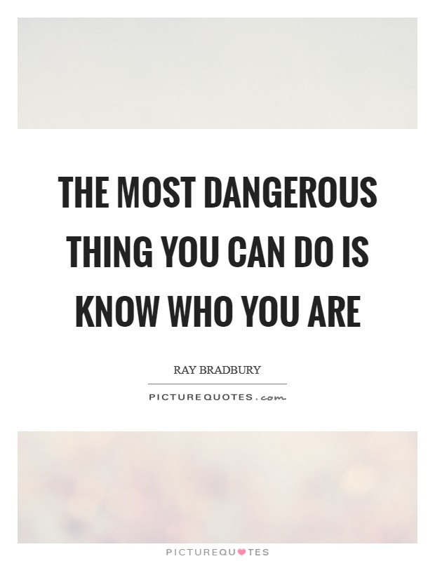 The most dangerous thing you can do is know who you are Picture Quote #1