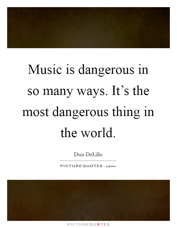 Music is dangerous in so many ways. It's the most dangerous thing in the world Picture Quote #1