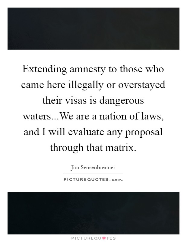 Extending amnesty to those who came here illegally or overstayed their visas is dangerous waters...We are a nation of laws, and I will evaluate any proposal through that matrix Picture Quote #1
