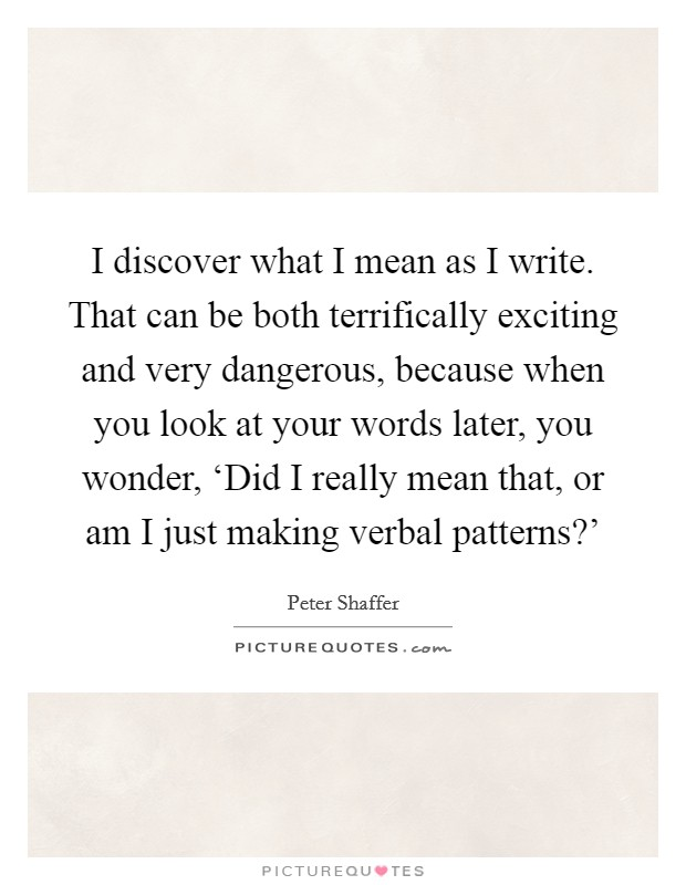 I discover what I mean as I write. That can be both terrifically exciting and very dangerous, because when you look at your words later, you wonder, 'Did I really mean that, or am I just making verbal patterns?' Picture Quote #1