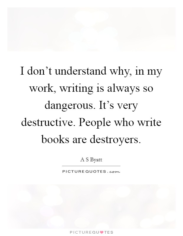 I don't understand why, in my work, writing is always so dangerous. It's very destructive. People who write books are destroyers Picture Quote #1