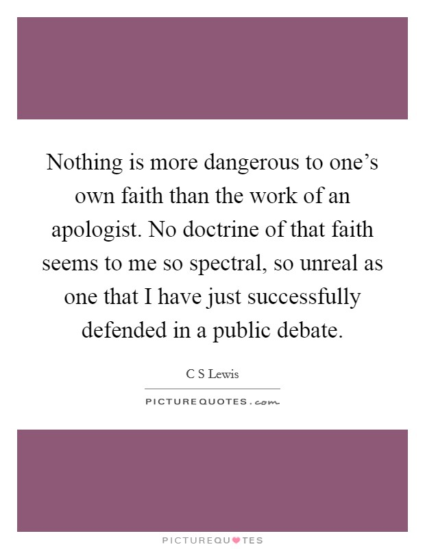 Nothing is more dangerous to one's own faith than the work of an apologist. No doctrine of that faith seems to me so spectral, so unreal as one that I have just successfully defended in a public debate Picture Quote #1