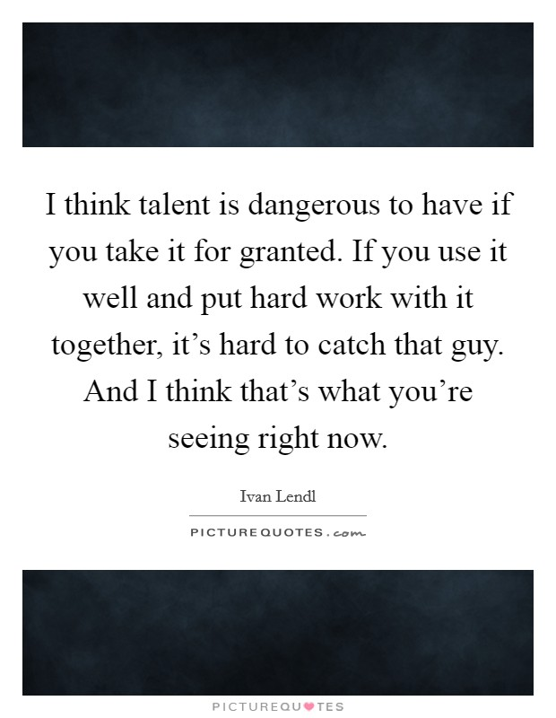I think talent is dangerous to have if you take it for granted. If you use it well and put hard work with it together, it's hard to catch that guy. And I think that's what you're seeing right now Picture Quote #1