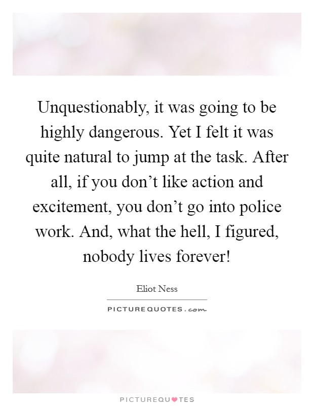 Unquestionably, it was going to be highly dangerous. Yet I felt it was quite natural to jump at the task. After all, if you don't like action and excitement, you don't go into police work. And, what the hell, I figured, nobody lives forever! Picture Quote #1