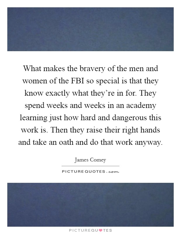 What makes the bravery of the men and women of the FBI so special is that they know exactly what they're in for. They spend weeks and weeks in an academy learning just how hard and dangerous this work is. Then they raise their right hands and take an oath and do that work anyway Picture Quote #1