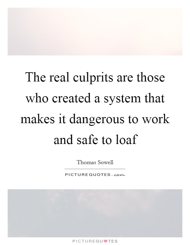 The real culprits are those who created a system that makes it dangerous to work and safe to loaf Picture Quote #1