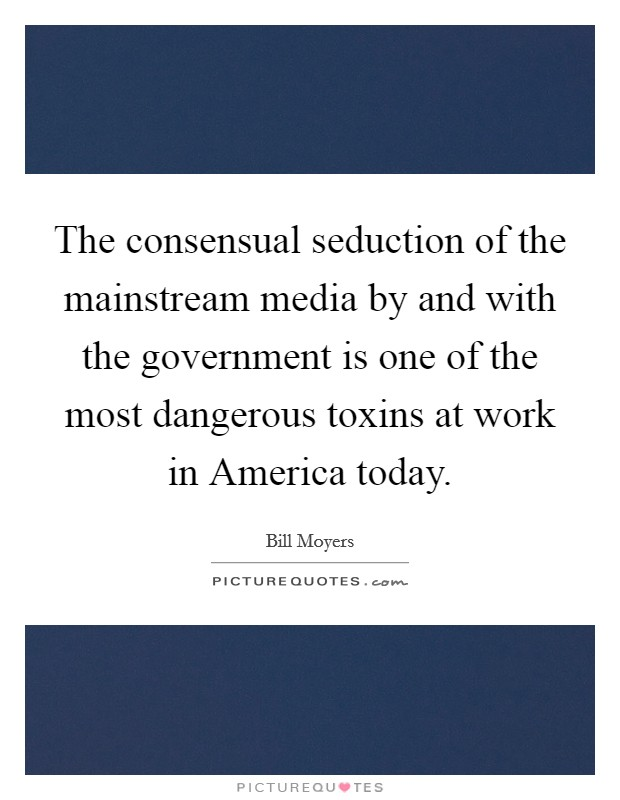 The consensual seduction of the mainstream media by and with the government is one of the most dangerous toxins at work in America today Picture Quote #1
