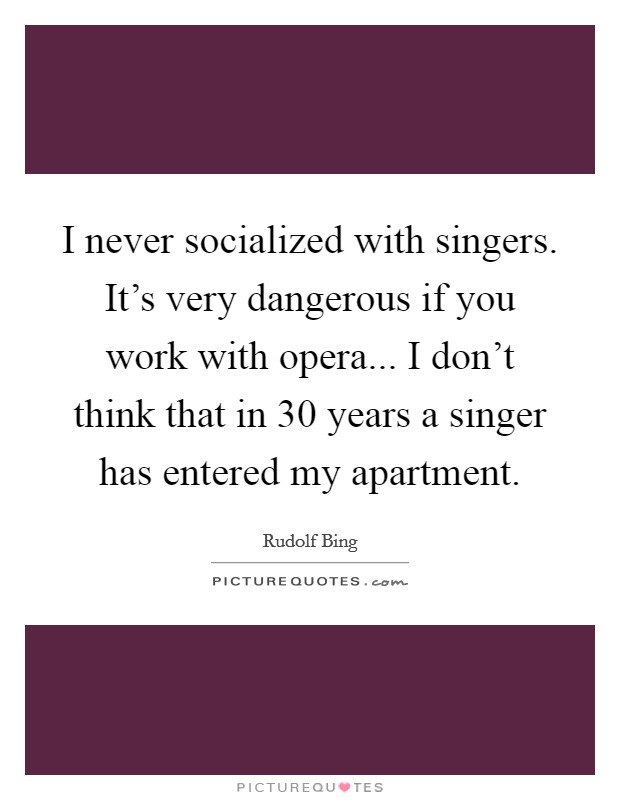 I never socialized with singers. It's very dangerous if you work with opera... I don't think that in 30 years a singer has entered my apartment Picture Quote #1