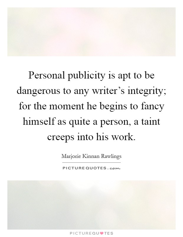 Personal publicity is apt to be dangerous to any writer's integrity; for the moment he begins to fancy himself as quite a person, a taint creeps into his work Picture Quote #1