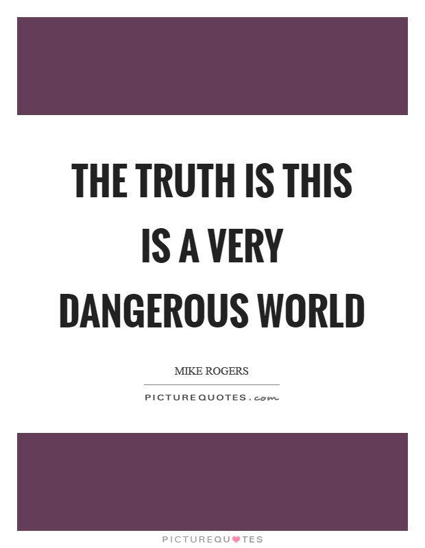 The truth is this is a very dangerous world Picture Quote #1