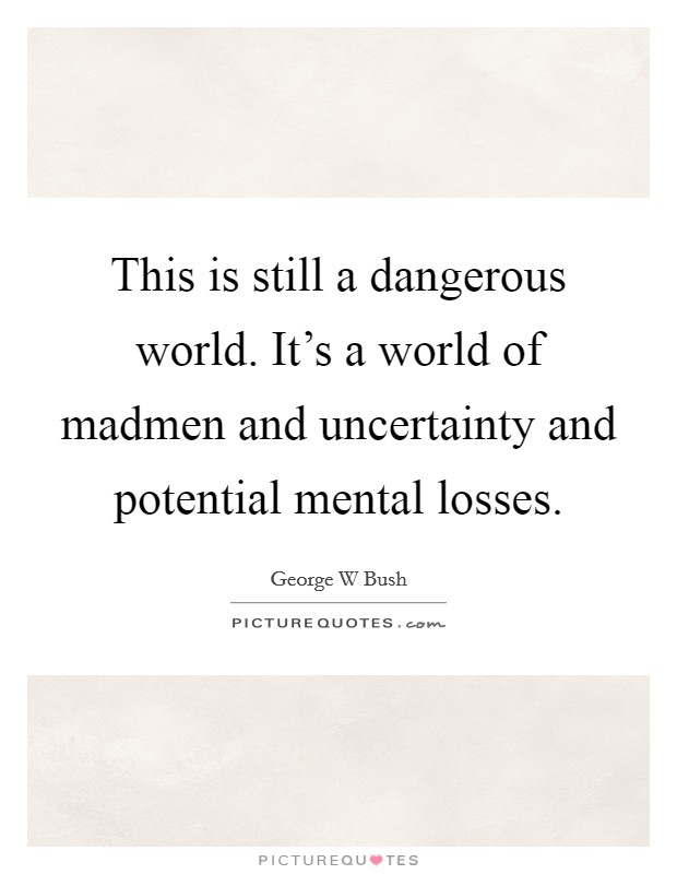 This is still a dangerous world. It's a world of madmen and uncertainty and potential mental losses Picture Quote #1
