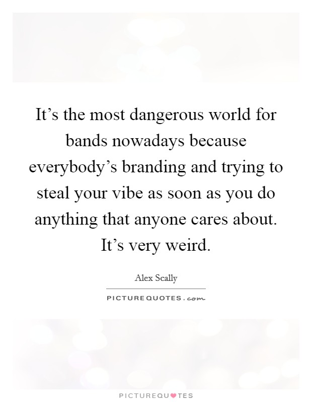 It's the most dangerous world for bands nowadays because everybody's branding and trying to steal your vibe as soon as you do anything that anyone cares about. It's very weird Picture Quote #1