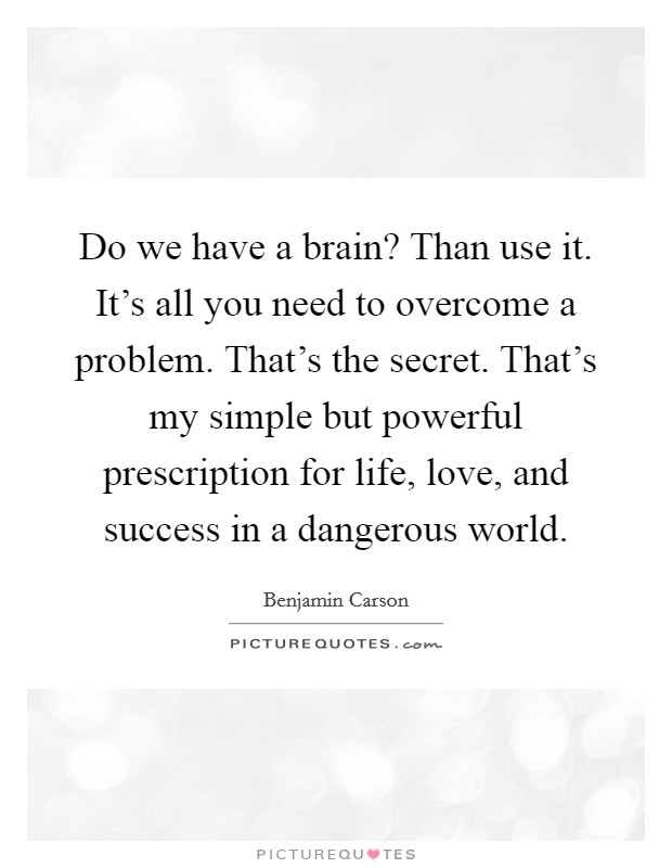 Do we have a brain? Than use it. It's all you need to overcome a problem. That's the secret. That's my simple but powerful prescription for life, love, and success in a dangerous world Picture Quote #1