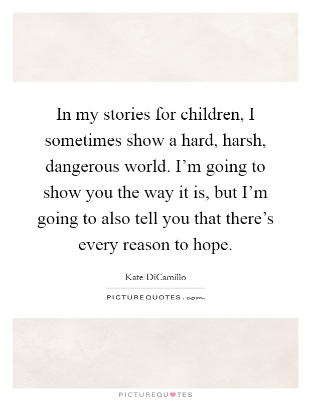 In my stories for children, I sometimes show a hard, harsh, dangerous world. I'm going to show you the way it is, but I'm going to also tell you that there's every reason to hope Picture Quote #1