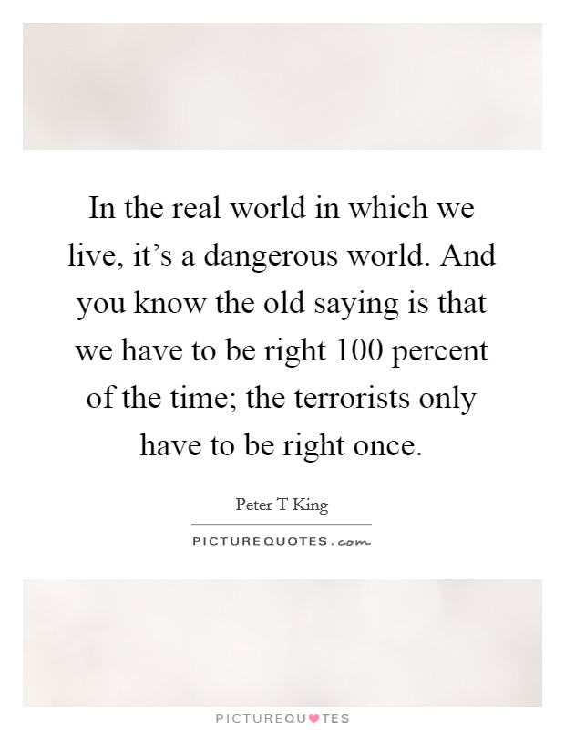 In the real world in which we live, it's a dangerous world. And you know the old saying is that we have to be right 100 percent of the time; the terrorists only have to be right once Picture Quote #1
