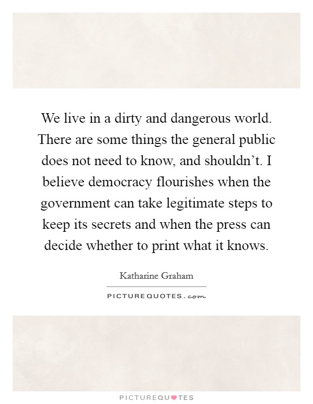 We live in a dirty and dangerous world. There are some things the general public does not need to know, and shouldn't. I believe democracy flourishes when the government can take legitimate steps to keep its secrets and when the press can decide whether to print what it knows Picture Quote #1