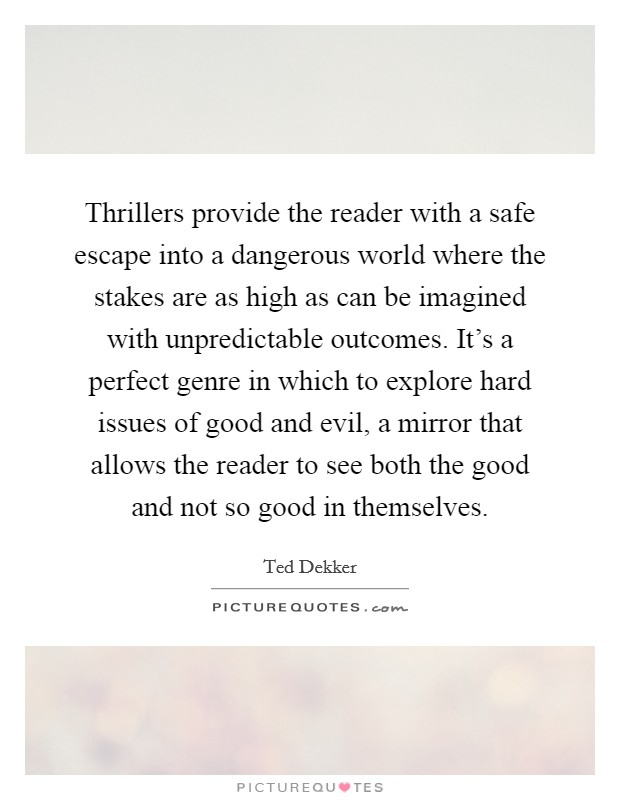 Thrillers provide the reader with a safe escape into a dangerous world where the stakes are as high as can be imagined with unpredictable outcomes. It's a perfect genre in which to explore hard issues of good and evil, a mirror that allows the reader to see both the good and not so good in themselves Picture Quote #1