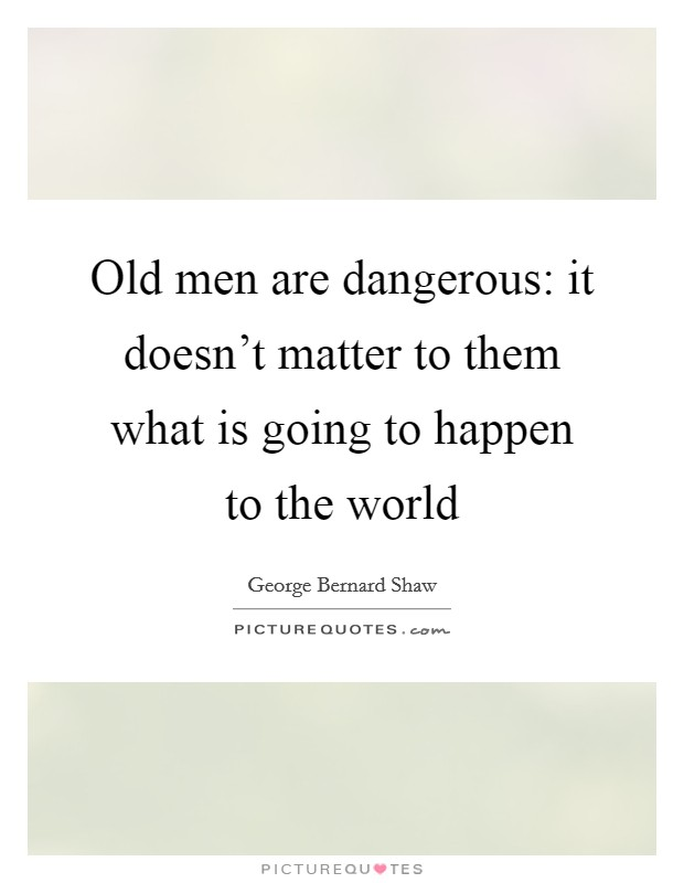 Old men are dangerous: it doesn't matter to them what is going to happen to the world Picture Quote #1