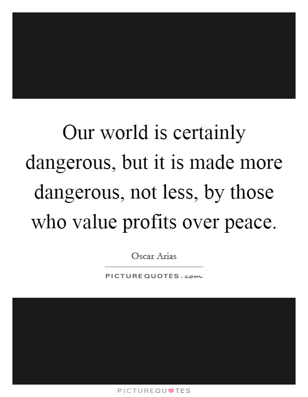 Our world is certainly dangerous, but it is made more dangerous, not less, by those who value profits over peace Picture Quote #1
