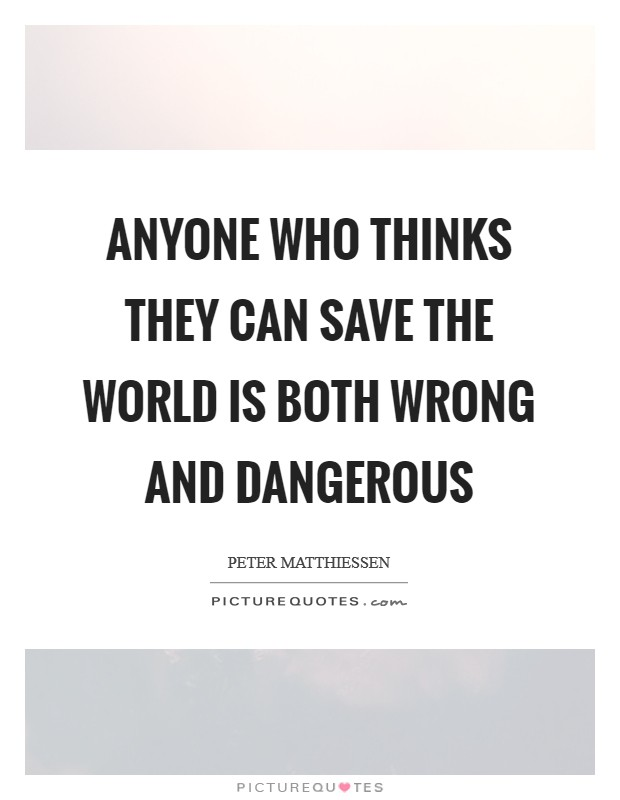 Anyone who thinks they can save the world is both wrong and dangerous Picture Quote #1