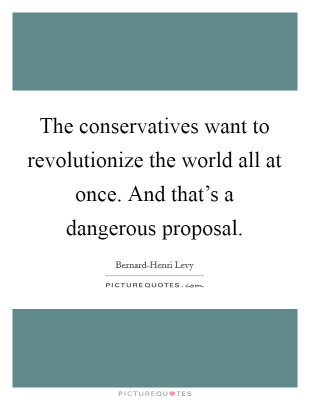 The conservatives want to revolutionize the world all at once. And that's a dangerous proposal Picture Quote #1