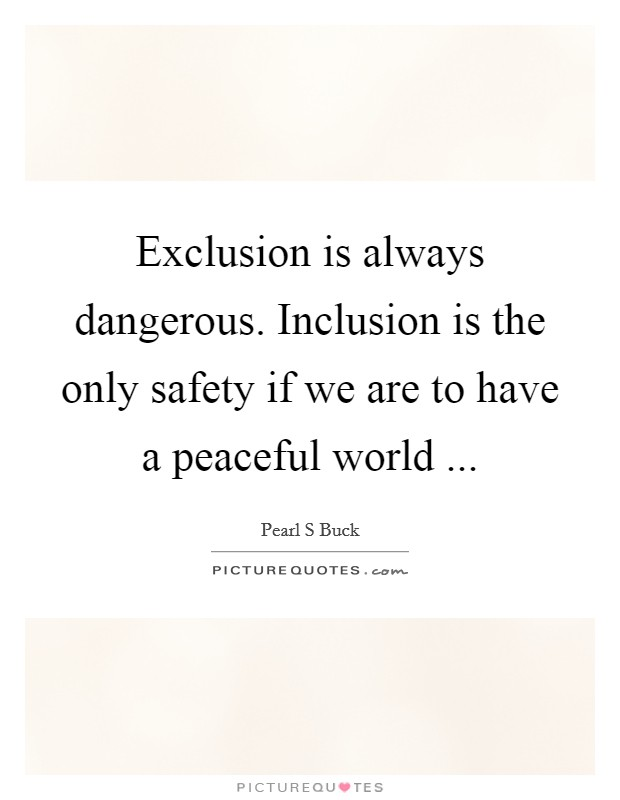 Exclusion is always dangerous. Inclusion is the only safety if we are to have a peaceful world  Picture Quote #1