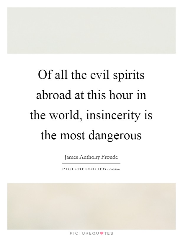 Of all the evil spirits abroad at this hour in the world, insincerity is the most dangerous Picture Quote #1