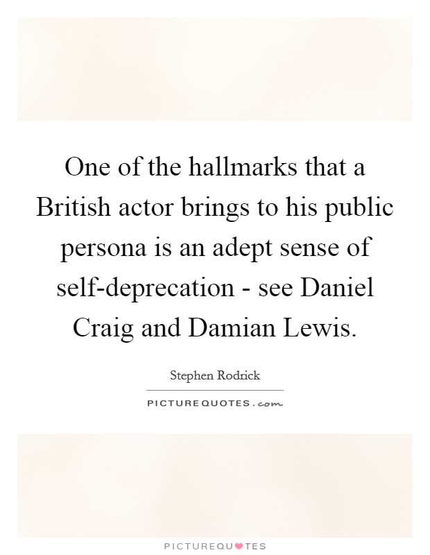One of the hallmarks that a British actor brings to his public persona is an adept sense of self-deprecation - see Daniel Craig and Damian Lewis Picture Quote #1