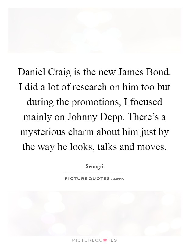 Daniel Craig is the new James Bond. I did a lot of research on him too but during the promotions, I focused mainly on Johnny Depp. There's a mysterious charm about him just by the way he looks, talks and moves Picture Quote #1