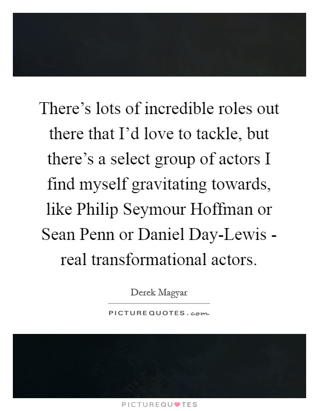 There's lots of incredible roles out there that I'd love to tackle, but there's a select group of actors I find myself gravitating towards, like Philip Seymour Hoffman or Sean Penn or Daniel Day-Lewis - real transformational actors Picture Quote #1
