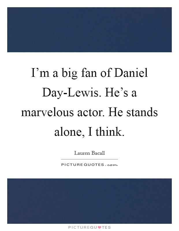 I'm a big fan of Daniel Day-Lewis. He's a marvelous actor. He stands alone, I think Picture Quote #1