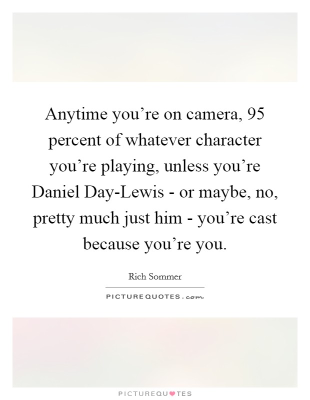 Anytime you're on camera, 95 percent of whatever character you're playing, unless you're Daniel Day-Lewis - or maybe, no, pretty much just him - you're cast because you're you Picture Quote #1
