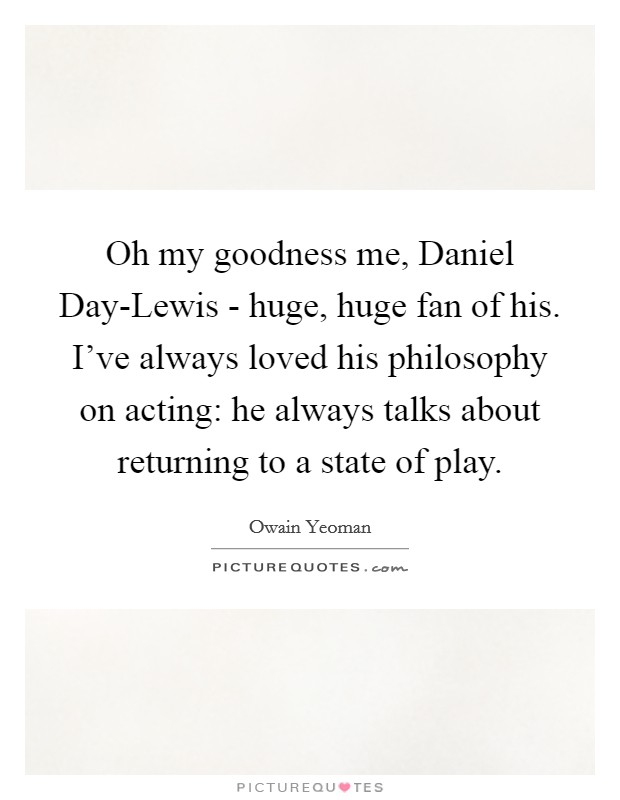 Oh my goodness me, Daniel Day-Lewis - huge, huge fan of his. I've always loved his philosophy on acting: he always talks about returning to a state of play Picture Quote #1
