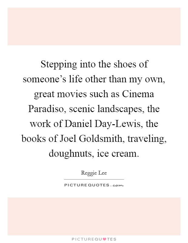 Stepping into the shoes of someone's life other than my own, great movies such as Cinema Paradiso, scenic landscapes, the work of Daniel Day-Lewis, the books of Joel Goldsmith, traveling, doughnuts, ice cream Picture Quote #1