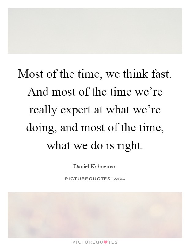 Most of the time, we think fast. And most of the time we're really expert at what we're doing, and most of the time, what we do is right Picture Quote #1