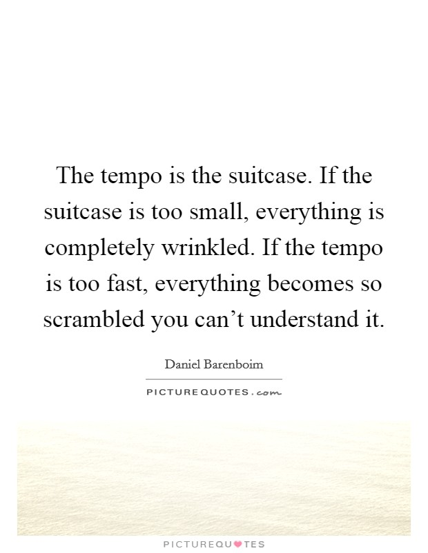 The tempo is the suitcase. If the suitcase is too small, everything is completely wrinkled. If the tempo is too fast, everything becomes so scrambled you can't understand it Picture Quote #1