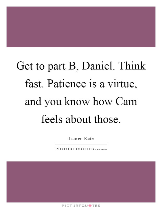 Get to part B, Daniel. Think fast. Patience is a virtue, and you know how Cam feels about those Picture Quote #1