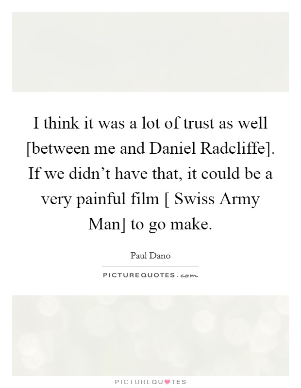 I think it was a lot of trust as well [between me and Daniel Radcliffe]. If we didn't have that, it could be a very painful film [ Swiss Army Man] to go make Picture Quote #1