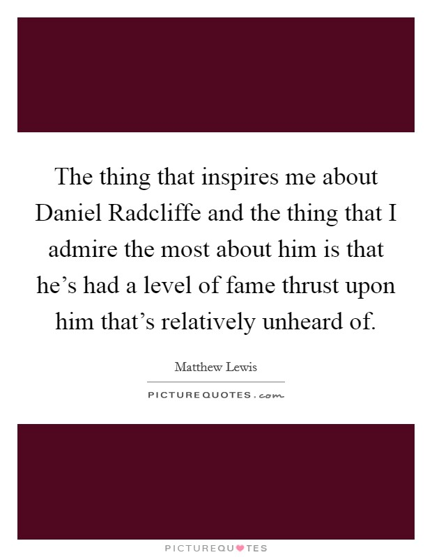 The thing that inspires me about Daniel Radcliffe and the thing that I admire the most about him is that he's had a level of fame thrust upon him that's relatively unheard of Picture Quote #1