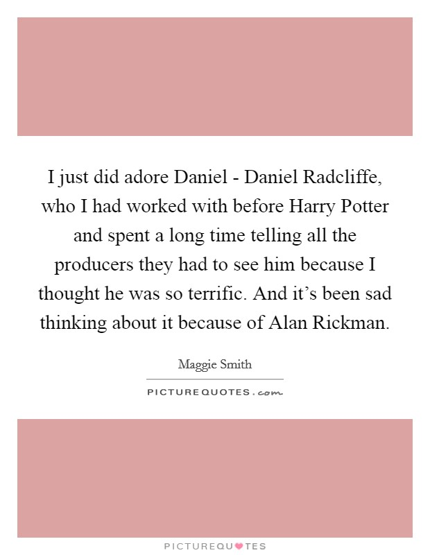 I just did adore Daniel - Daniel Radcliffe, who I had worked with before Harry Potter and spent a long time telling all the producers they had to see him because I thought he was so terrific. And it's been sad thinking about it because of Alan Rickman Picture Quote #1