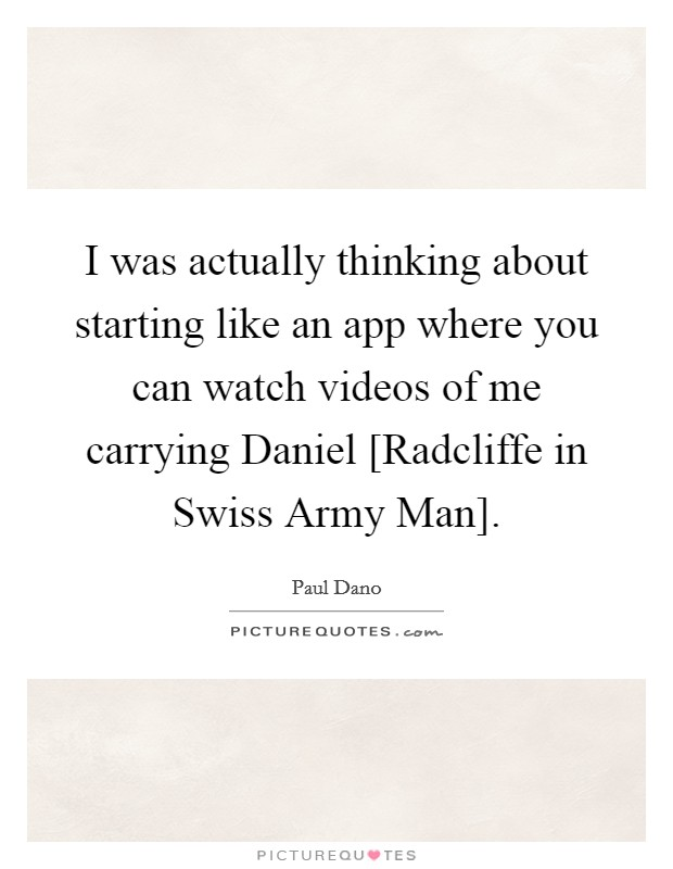 I was actually thinking about starting like an app where you can watch videos of me carrying Daniel [Radcliffe in Swiss Army Man] Picture Quote #1