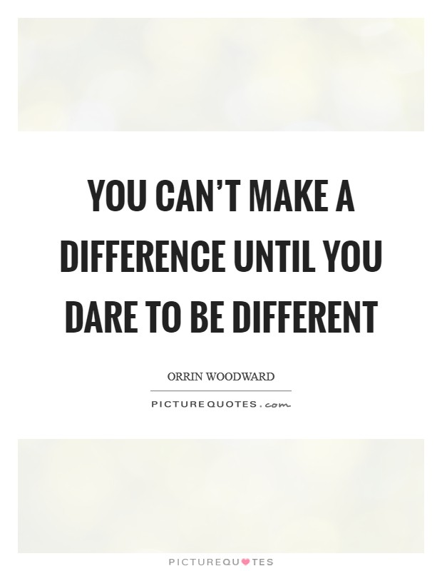 You can't make a difference until you dare to be different Picture Quote #1