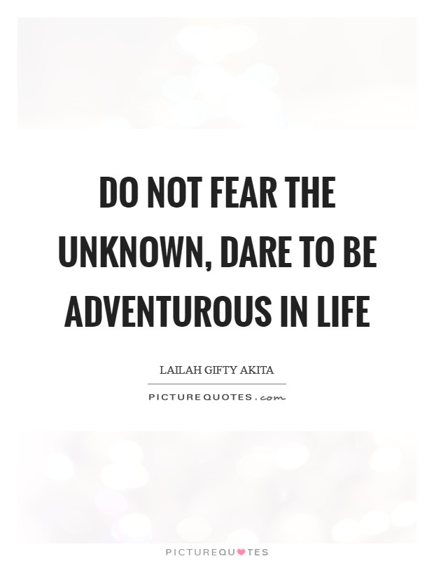 Do not fear the unknown, dare to be adventurous in life Picture Quote #1