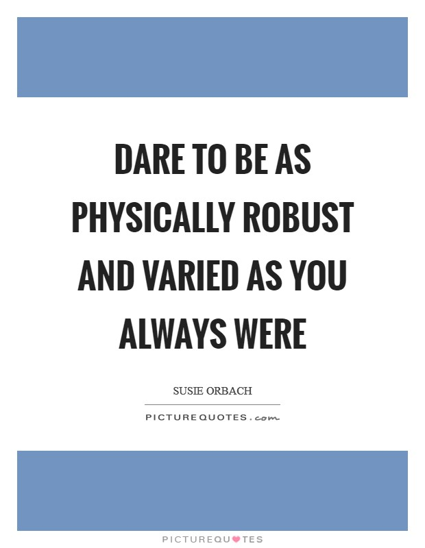 Dare to be as physically robust and varied as you always were Picture Quote #1