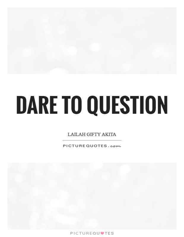 Dare to question Picture Quote #1