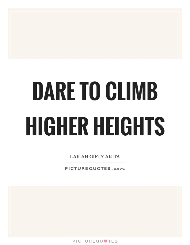 Dare to climb higher heights Picture Quote #1